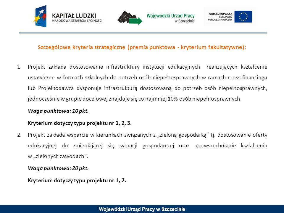 Wojewódzki Urząd Pracy w Szczecinie Szczegółowe kryteria strategiczne (premia punktowa - kryterium fakultatywne): 1.Projekt zakłada dostosowanie infrastruktury instytucji edukacyjnych realizujących kształcenie ustawiczne w formach szkolnych do potrzeb osób niepełnosprawnych w ramach cross-financingu lub Projektodawca dysponuje infrastrukturą dostosowaną do potrzeb osób niepełnosprawnych, jednocześnie w grupie docelowej znajduje się co najmniej 10% osób niepełnosprawnych.