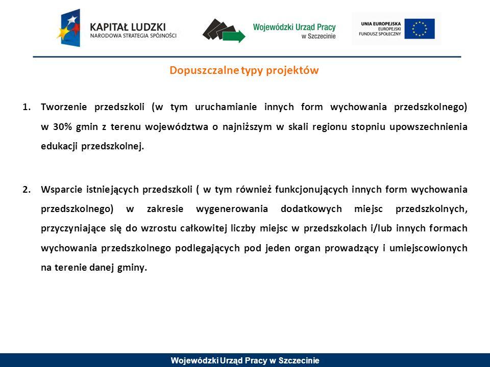 Wojewódzki Urząd Pracy w Szczecinie Dopuszczalne typy projektów 1.Tworzenie przedszkoli (w tym uruchamianie innych form wychowania przedszkolnego) w 30% gmin z terenu województwa o najniższym w skali regionu stopniu upowszechnienia edukacji przedszkolnej.