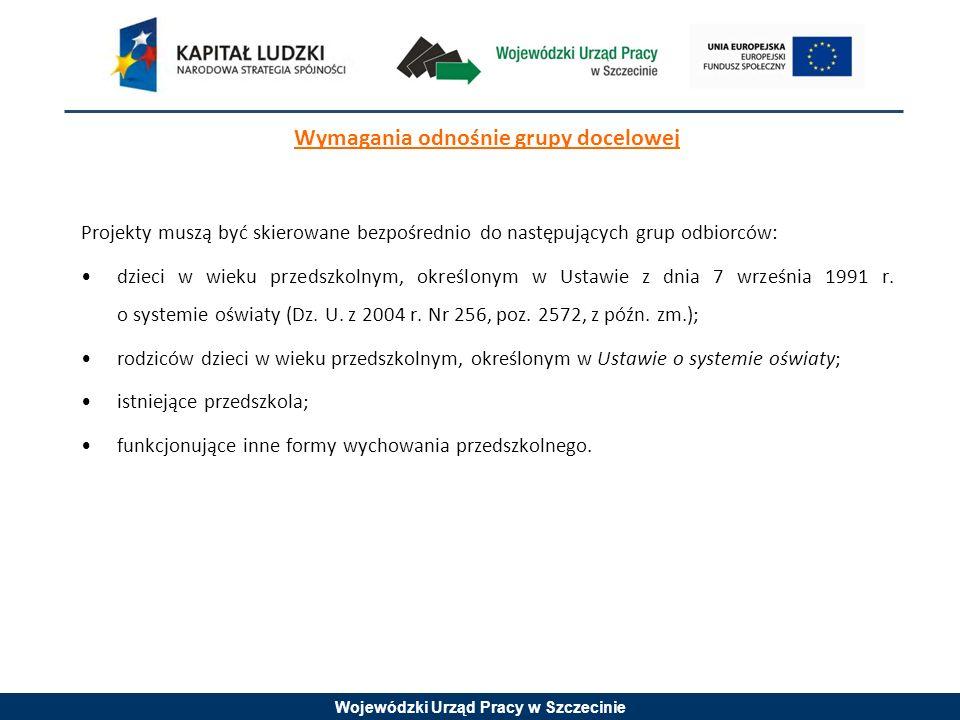 Wojewódzki Urząd Pracy w Szczecinie Wymagania odnośnie grupy docelowej Projekty muszą być skierowane bezpośrednio do następujących grup odbiorców: dzieci w wieku przedszkolnym, określonym w Ustawie z dnia 7 września 1991 r.