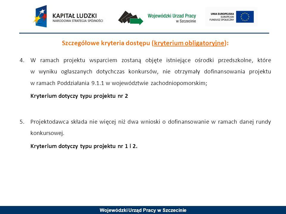 Wojewódzki Urząd Pracy w Szczecinie Szczegółowe kryteria dostępu (kryterium obligatoryjne): 4.W ramach projektu wsparciem zostaną objęte istniejące ośrodki przedszkolne, które w wyniku ogłaszanych dotychczas konkursów, nie otrzymały dofinansowania projektu w ramach Poddziałania 9.1.1 w województwie zachodniopomorskim; Kryterium dotyczy typu projektu nr 2 5.Projektodawca składa nie więcej niż dwa wnioski o dofinansowanie w ramach danej rundy konkursowej.