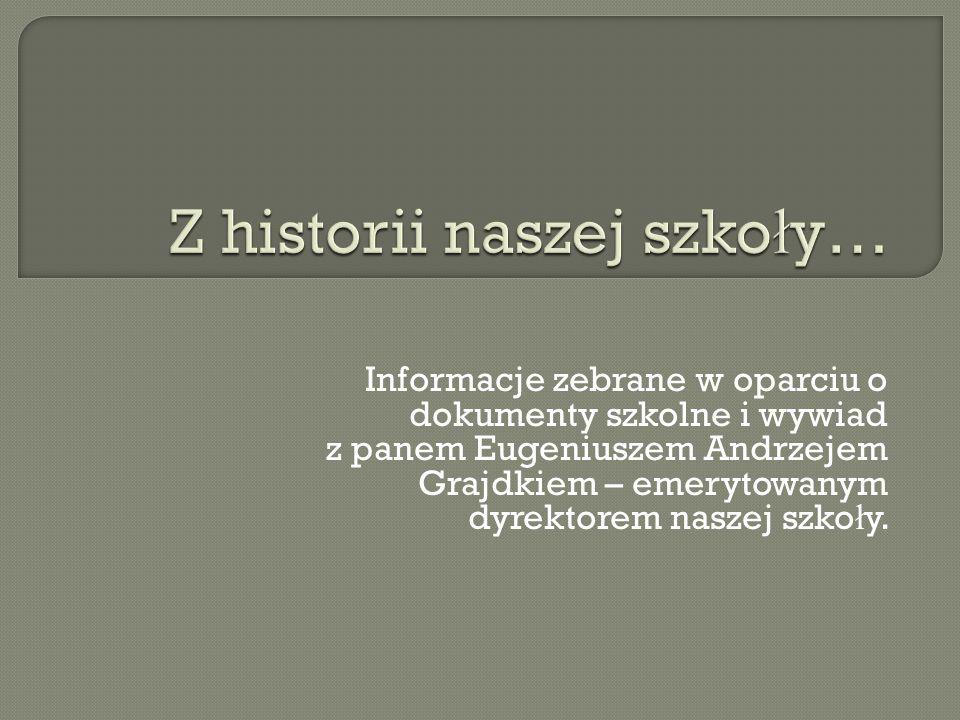 Informacje zebrane w oparciu o dokumenty szkolne i wywiad z panem Eugeniuszem Andrzejem Grajdkiem – emerytowanym dyrektorem naszej szko ł y.