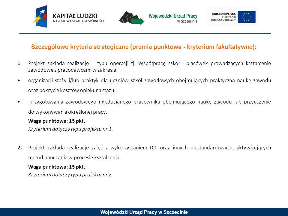 Wojewódzki Urząd Pracy w Szczecinie Szczegółowe kryteria strategiczne (premia punktowa - kryterium fakultatywne): 1. Projekt zakłada realizację 1 typu
