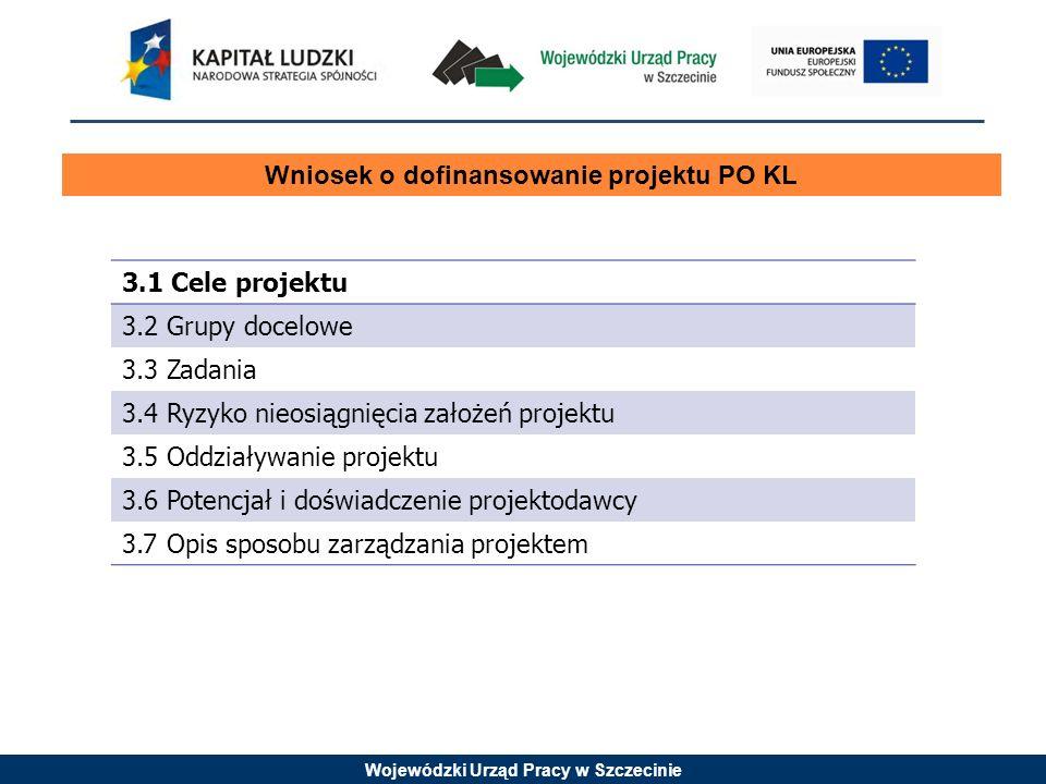 Wojewódzki Urząd Pracy w Szczecinie Wniosek o dofinansowanie projektu PO KL 3.1 Cele projektu 3.2 Grupy docelowe 3.3 Zadania 3.4 Ryzyko nieosiągnięcia założeń projektu 3.5 Oddziaływanie projektu 3.6 Potencjał i doświadczenie projektodawcy 3.7 Opis sposobu zarządzania projektem
