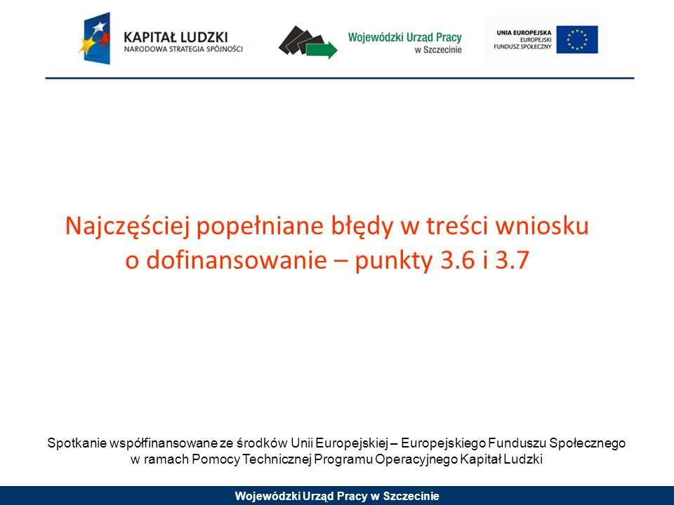 Wojewódzki Urząd Pracy w Szczecinie Spotkanie współfinansowane ze środków Unii Europejskiej – Europejskiego Funduszu Społecznego w ramach Pomocy Technicznej Programu Operacyjnego Kapitał Ludzki Najczęściej popełniane błędy w treści wniosku o dofinansowanie – punkty 3.6 i 3.7