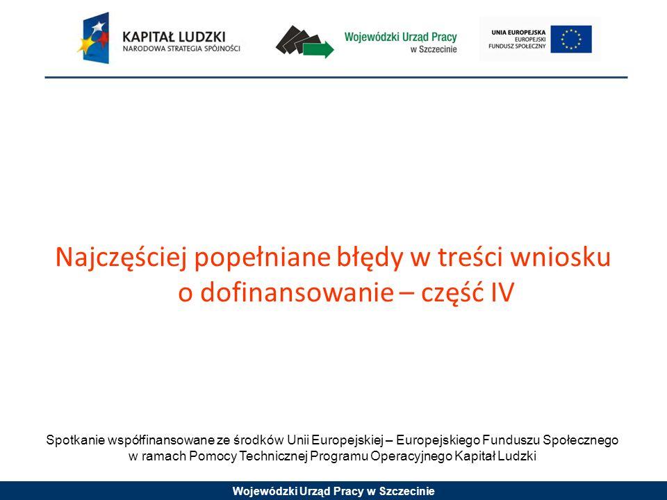 Wojewódzki Urząd Pracy w Szczecinie Najczęściej popełniane błędy w treści wniosku o dofinansowanie – część IV Spotkanie współfinansowane ze środków Unii Europejskiej – Europejskiego Funduszu Społecznego w ramach Pomocy Technicznej Programu Operacyjnego Kapitał Ludzki