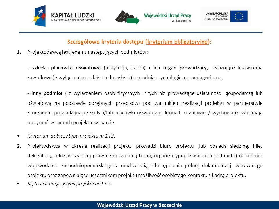 Wojewódzki Urząd Pracy w Szczecinie Szczegółowe kryteria dostępu (kryterium obligatoryjne): 1.Projektodawcą jest jeden z następujących podmiotów: - szkoła, placówka oświatowa (instytucja, kadra) i ich organ prowadzący, realizujące kształcenia zawodowe ( z wyłączeniem szkół dla dorosłych), poradnia psychologiczno-pedagogiczna; - inny podmiot ( z wyłączeniem osób fizycznych innych niż prowadzące działalność gospodarczą lub oświatową na podstawie odrębnych przepisów) pod warunkiem realizacji projektu w partnerstwie z organem prowadzącym szkoły i/lub placówki oświatowe, których uczniowie / wychowankowie mają otrzymać w ramach projektu wsparcie.