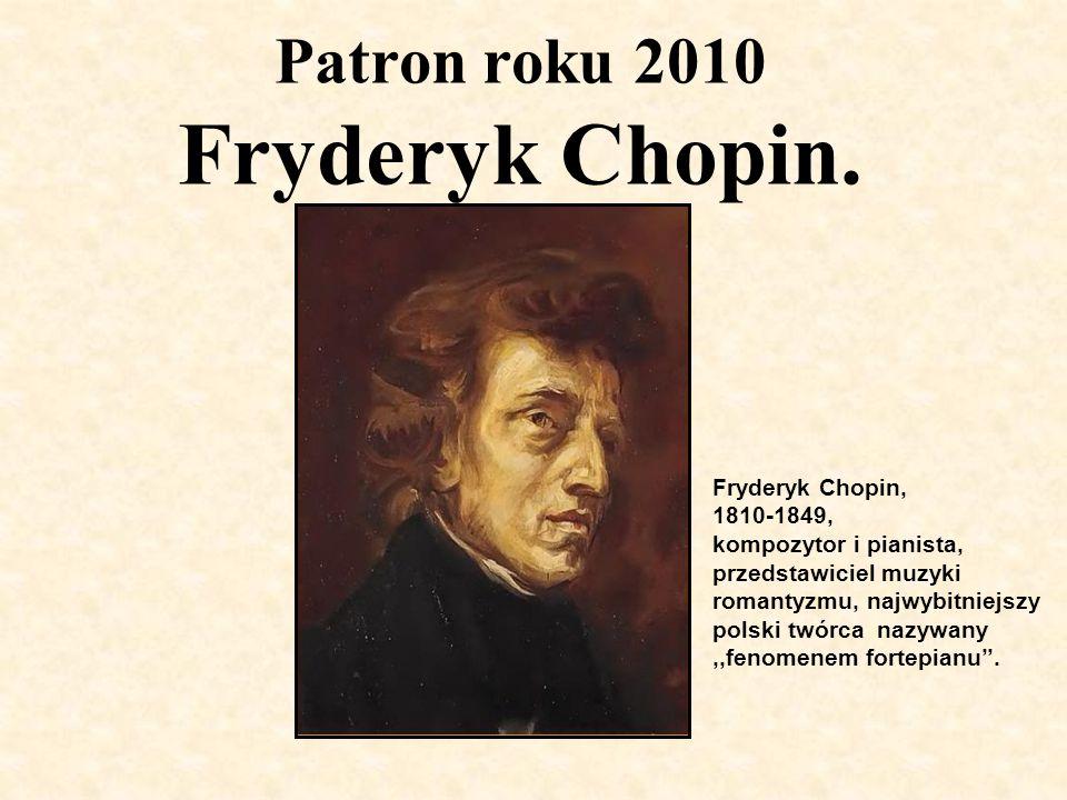 Patron roku 2010 Fryderyk Chopin. Fryderyk Chopin, 1810-1849, kompozytor i pianista, przedstawiciel muzyki romantyzmu, najwybitniejszy polski twórca n