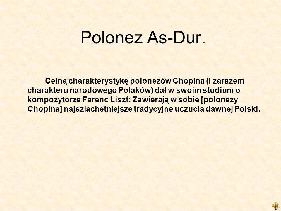 Polonez As-Dur. Celną charakterystykę polonezów Chopina (i zarazem charakteru narodowego Polaków) dał w swoim studium o kompozytorze Ferenc Liszt: Zaw