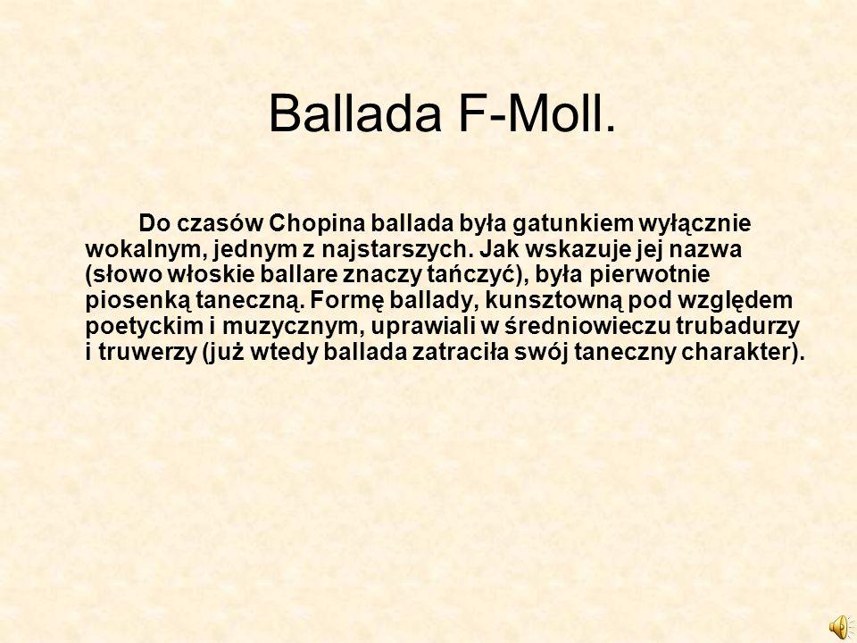 Ballada F-Moll. Do czasów Chopina ballada była gatunkiem wyłącznie wokalnym, jednym z najstarszych. Jak wskazuje jej nazwa (słowo włoskie ballare znac