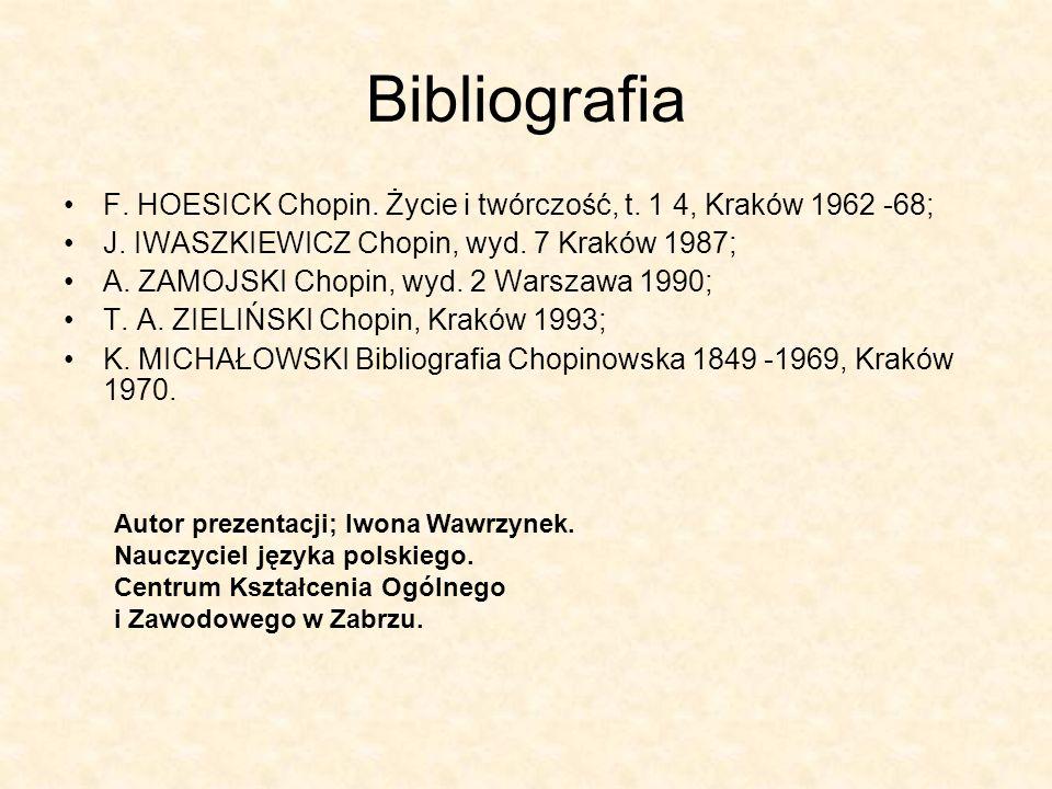 Bibliografia F. HOESICK Chopin. Życie i twórczość, t. 1 4, Kraków 1962 -68; J. IWASZKIEWICZ Chopin, wyd. 7 Kraków 1987; A. ZAMOJSKI Chopin, wyd. 2 War
