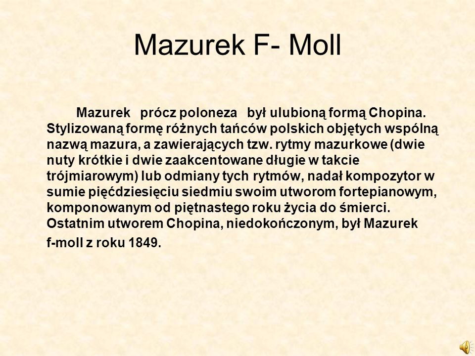 Mazurek F- Moll Mazurek prócz poloneza był ulubioną formą Chopina. Stylizowaną formę różnych tańców polskich objętych wspólną nazwą mazura, a zawieraj