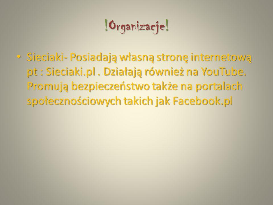 !Organizacje! Sieciaki- Posiadają własną stronę internetową pt : Sieciaki.pl. Działają również na YouTube. Promują bezpieczeństwo także na portalach s