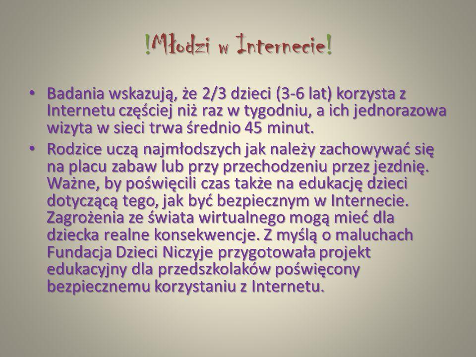 !M ł odzi w Internecie! Badania wskazują, że 2/3 dzieci (3-6 lat) korzysta z Internetu częściej niż raz w tygodniu, a ich jednorazowa wizyta w sieci t