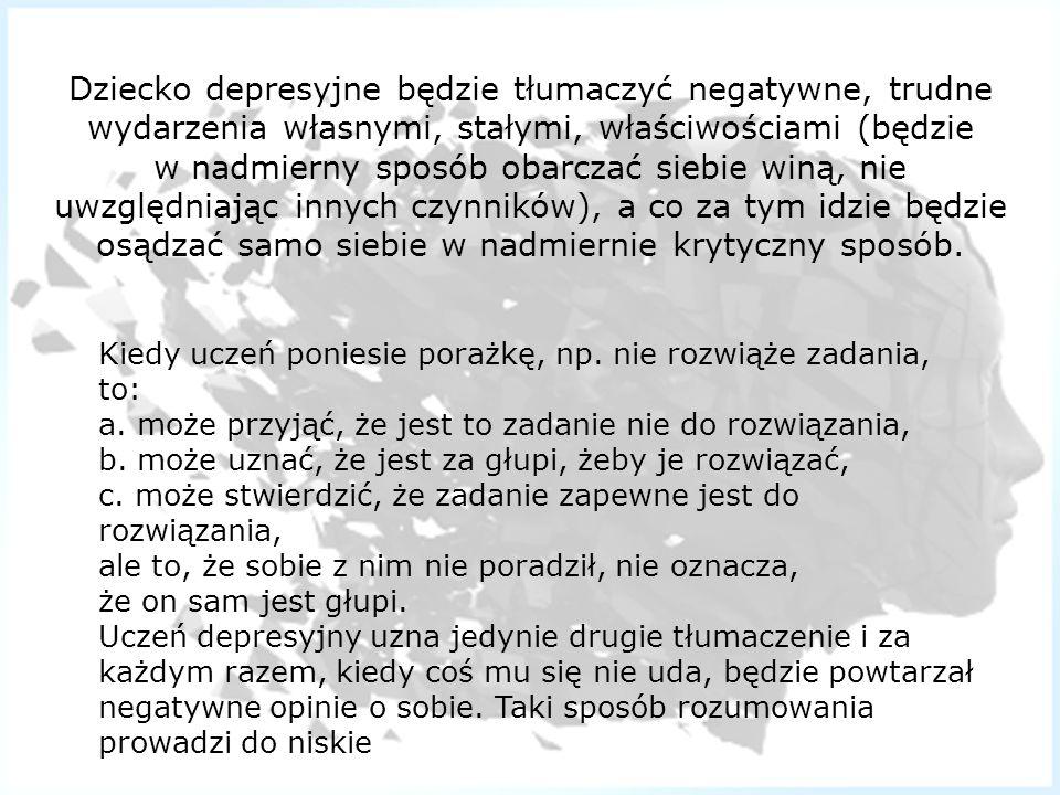 Dziecko depresyjne będzie tłumaczyć negatywne, trudne wydarzenia własnymi, stałymi, właściwościami (będzie w nadmierny sposób obarczać siebie winą, ni