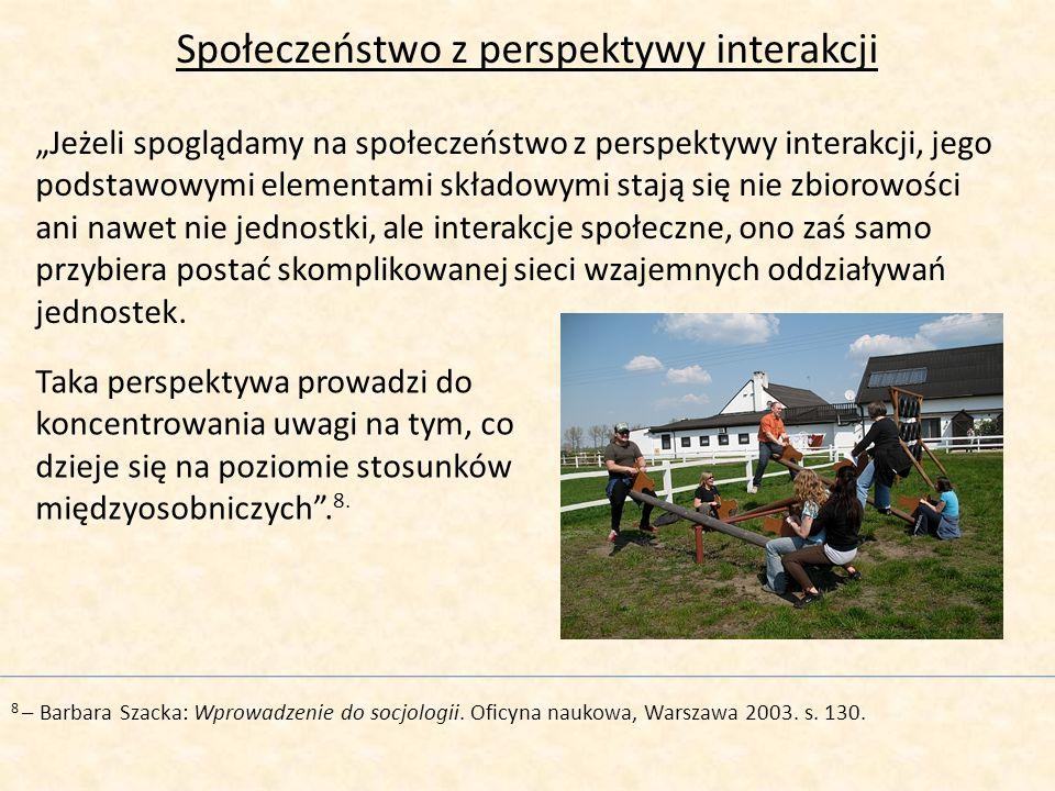 Społeczeństwo z perspektywy interakcji Jeżeli spoglądamy na społeczeństwo z perspektywy interakcji, jego podstawowymi elementami składowymi stają się