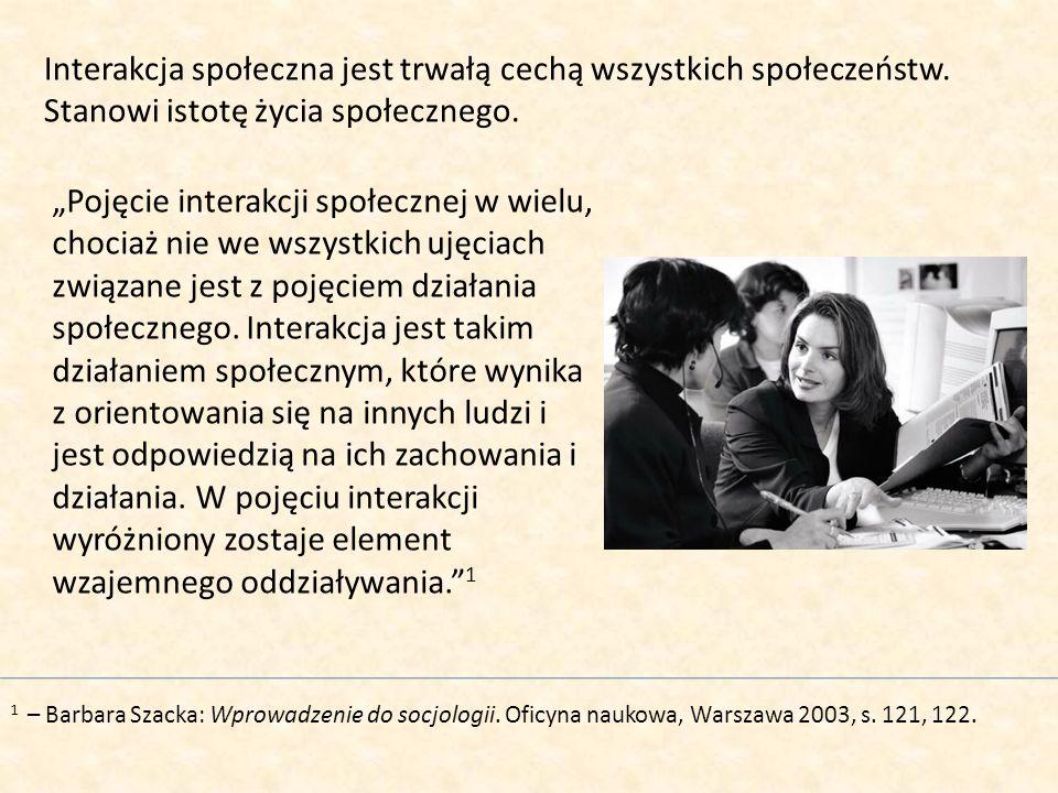 Interakcja społeczna jest trwałą cechą wszystkich społeczeństw. Stanowi istotę życia społecznego. 1 – Barbara Szacka: Wprowadzenie do socjologii. Ofic