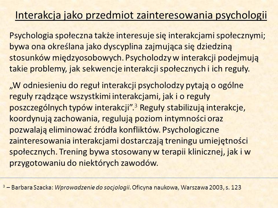 Interakcja jako przedmiot zainteresowania psychologii Psychologia społeczna także interesuje się interakcjami społecznymi; bywa ona określana jako dys
