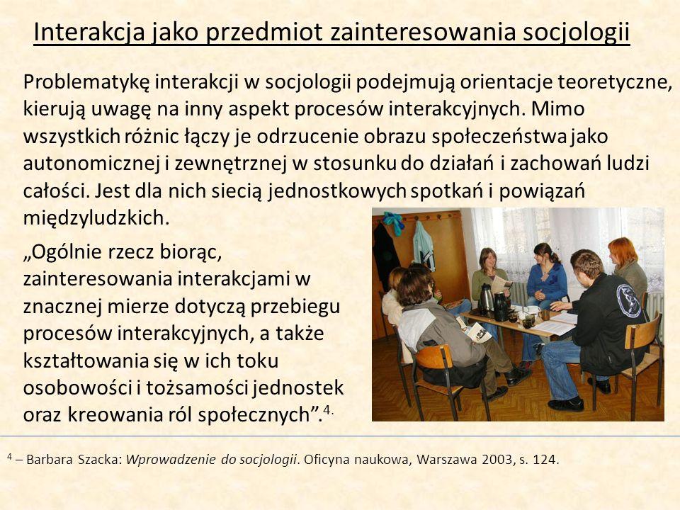 Interakcja jako przedmiot zainteresowania socjologii Problematykę interakcji w socjologii podejmują orientacje teoretyczne, kierują uwagę na inny aspe