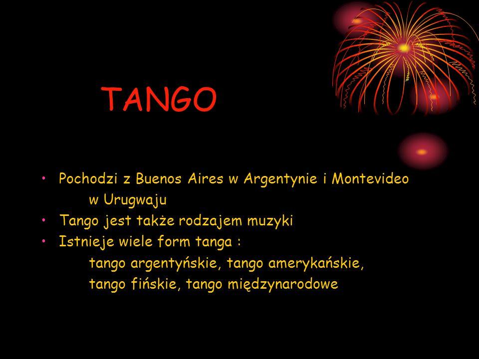 TANGO Pochodzi z Buenos Aires w Argentynie i Montevideo w Urugwaju Tango jest także rodzajem muzyki Istnieje wiele form tanga : tango argentyńskie, ta