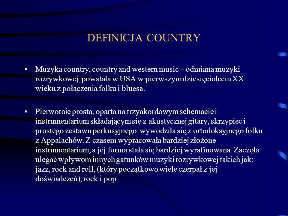 DEFINICJA COUNTRY Muzyka country, country and western music – odmiana muzyki rozrywkowej, powstała w USA w pierwszym dziesięcioleciu XX wieku z połączenia folku i bluesa.