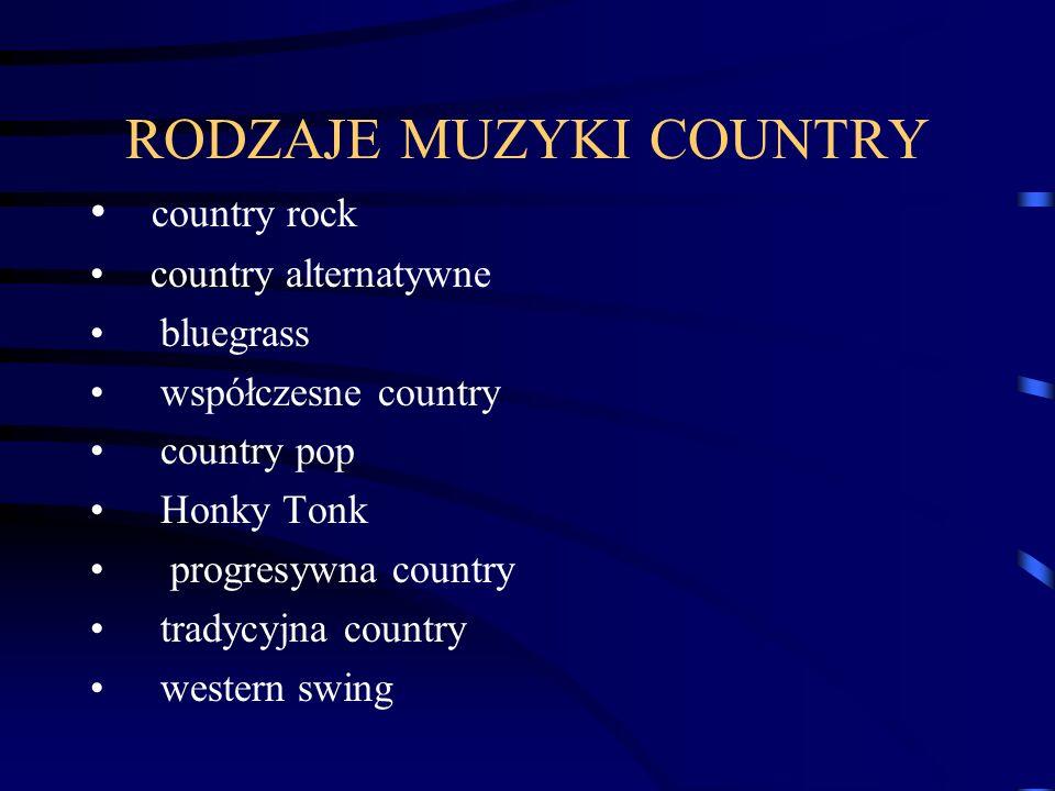 RODZAJE MUZYKI COUNTRY country rock country alternatywne bluegrass współczesne country country pop Honky Tonk progresywna country tradycyjna country western swing