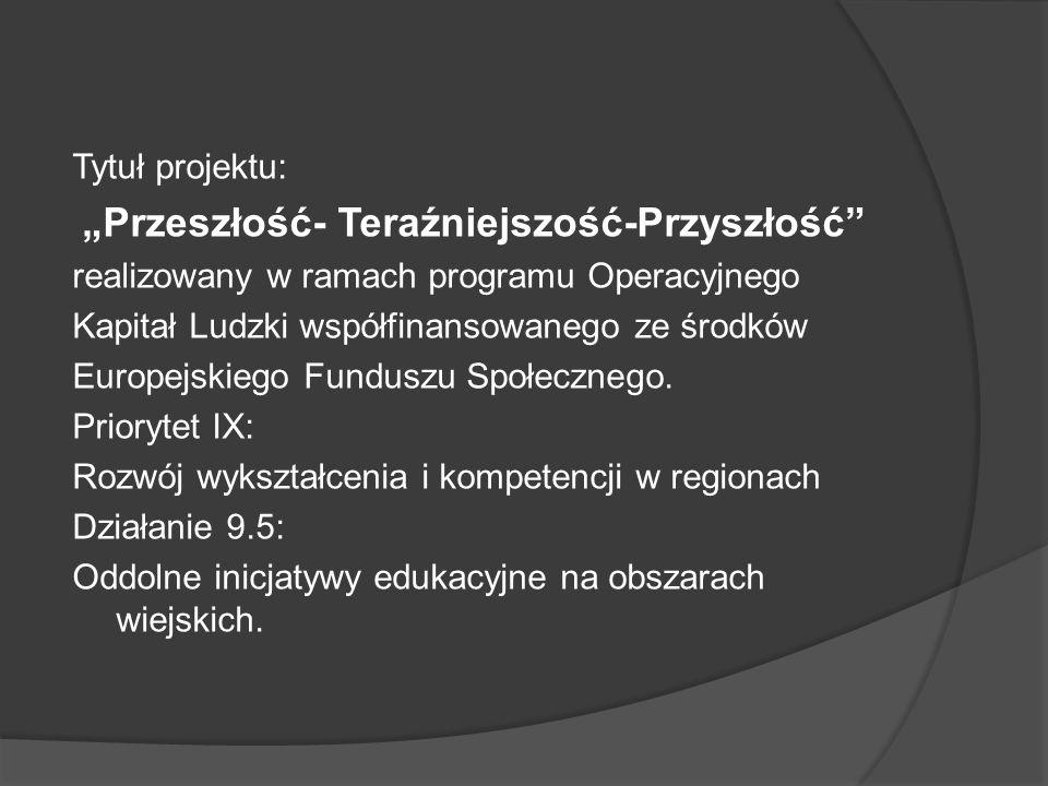 Tytuł projektu: Przeszłość- Teraźniejszość-Przyszłość realizowany w ramach programu Operacyjnego Kapitał Ludzki współfinansowanego ze środków Europejs