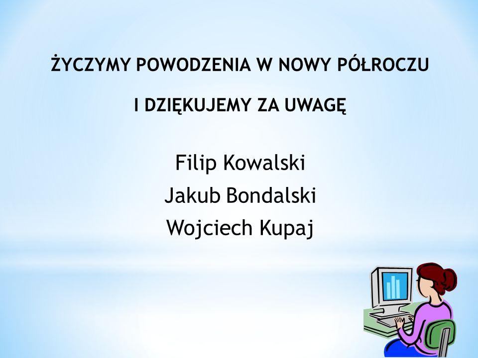 ŻYCZYMY POWODZENIA W NOWY PÓŁROCZU I DZIĘKUJEMY ZA UWAGĘ Filip Kowalski Jakub Bondalski Wojciech Kupaj
