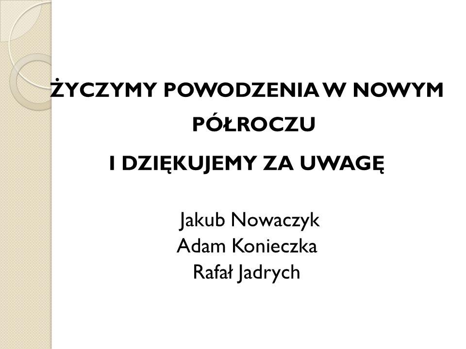 ŻYCZYMY POWODZENIA W NOWYM PÓŁROCZU I DZIĘKUJEMY ZA UWAGĘ Jakub Nowaczyk Adam Konieczka Rafał Jadrych