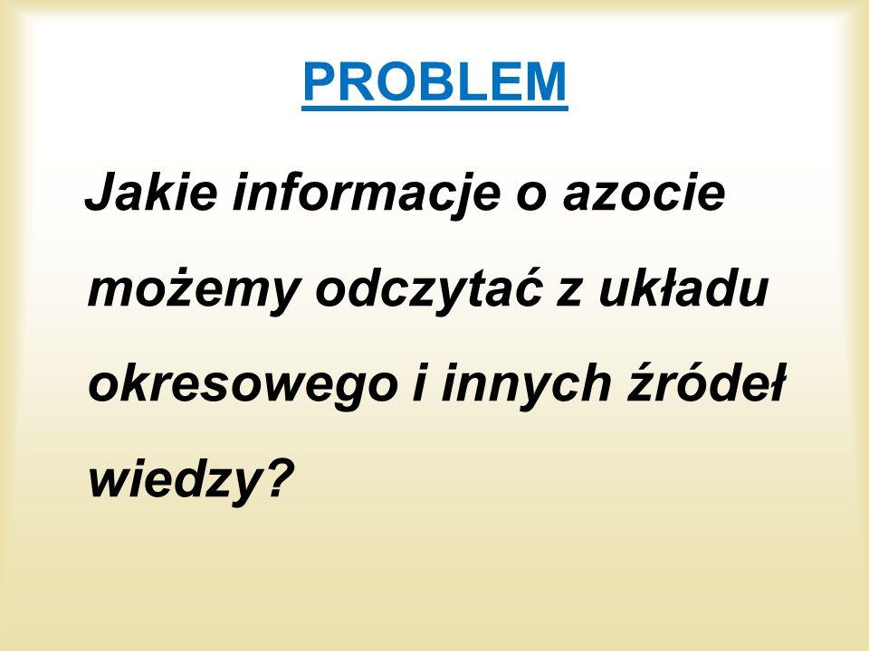 PROBLEM Jakie informacje o azocie możemy odczytać z układu okresowego i innych źródeł wiedzy?