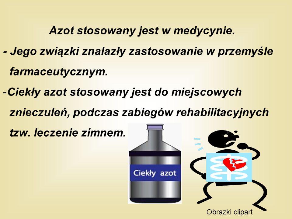 Azot stosowany jest w medycynie. - Jego związki znalazły zastosowanie w przemyśle farmaceutycznym. -Ciekły azot stosowany jest do miejscowych znieczul