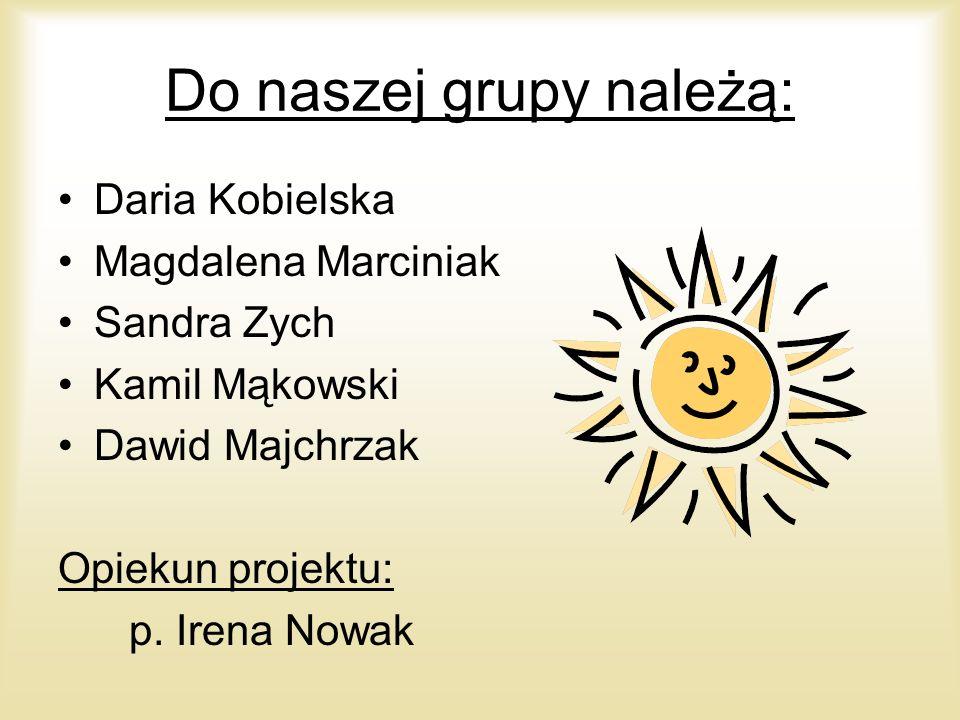 Do naszej grupy należą: Daria Kobielska Magdalena Marciniak Sandra Zych Kamil Mąkowski Dawid Majchrzak Opiekun projektu: p. Irena Nowak