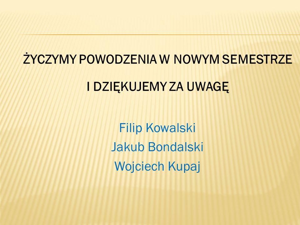 ŻYCZYMY POWODZENIA W NOWYM SEMESTRZE I DZIĘKUJEMY ZA UWAGĘ Filip Kowalski Jakub Bondalski Wojciech Kupaj
