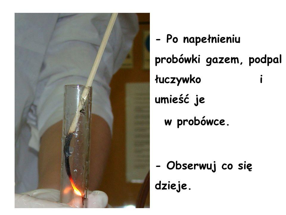 - Po napełnieniu probówki gazem, podpal łuczywko i umieść je w probówce. - Obserwuj co się dzieje.