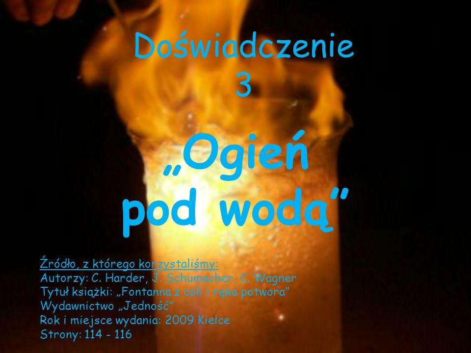 Doświadczenie 3 Ogień pod wodą Źródło, z którego korzystaliśmy: Autorzy: C. Harder, J. Schumacher, C. Wagner Tytuł książki: Fontanna z coli i ręka pot