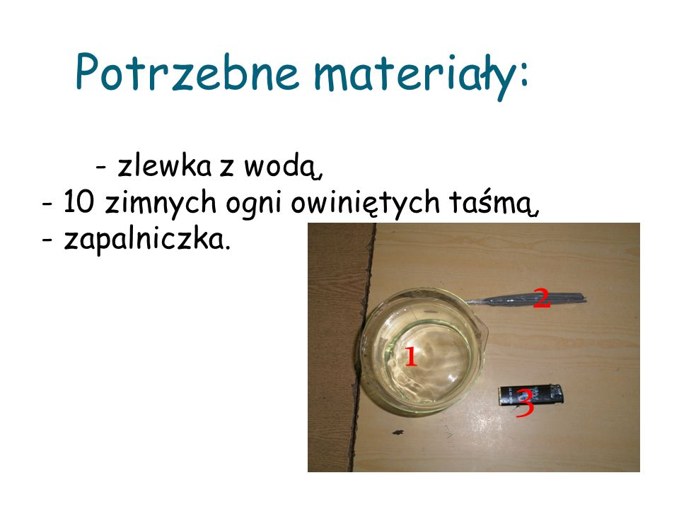Potrzebne materiały: - zlewka z wodą, - 10 zimnych ogni owiniętych taśmą, - zapalniczka. 1 2 3