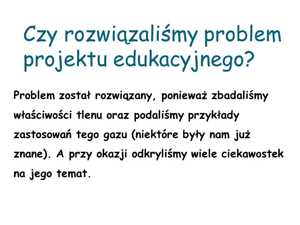 Czy rozwiązaliśmy problem projektu edukacyjnego? Problem został rozwiązany, ponieważ zbadaliśmy właściwości tlenu oraz podaliśmy przykłady zastosowań