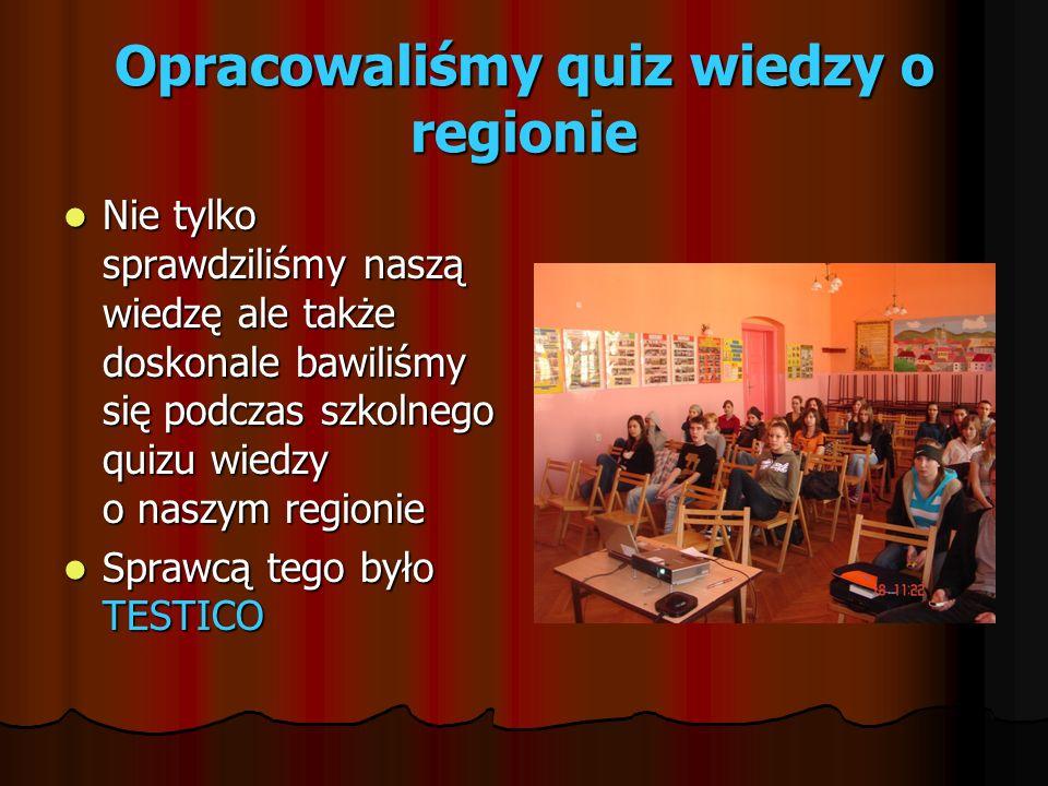 Opracowaliśmy quiz wiedzy o regionie Nie tylko sprawdziliśmy naszą wiedzę ale także doskonale bawiliśmy się podczas szkolnego quizu wiedzy o naszym regionie Nie tylko sprawdziliśmy naszą wiedzę ale także doskonale bawiliśmy się podczas szkolnego quizu wiedzy o naszym regionie Sprawcą tego było TESTICO Sprawcą tego było TESTICO
