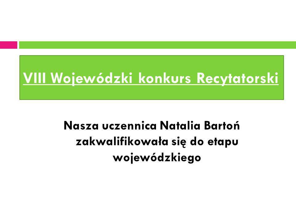 VIII Wojewódzki konkurs Recytatorski Nasza uczennica Natalia Bartoń zakwalifikowała się do etapu wojewódzkiego