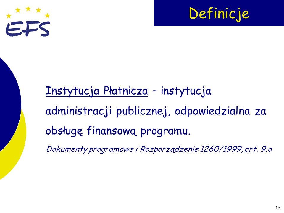 16 Definicje Instytucja Płatnicza – instytucja administracji publicznej, odpowiedzialna za obsługę finansową programu. Dokumenty programowe i Rozporzą