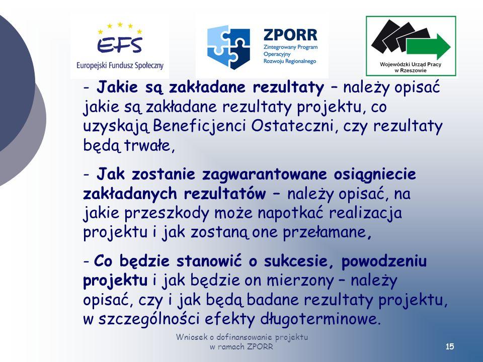 Wniosek o dofinansowanie projektu w ramach ZPORR15 - Jakie są zakładane rezultaty – należy opisać jakie są zakładane rezultaty projektu, co uzyskają Beneficjenci Ostateczni, czy rezultaty będą trwałe, - Jak zostanie zagwarantowane osiągniecie zakładanych rezultatów – należy opisać, na jakie przeszkody może napotkać realizacja projektu i jak zostaną one przełamane, - Co będzie stanowić o sukcesie, powodzeniu projektu i jak będzie on mierzony – należy opisać, czy i jak będą badane rezultaty projektu, w szczególności efekty długoterminowe.