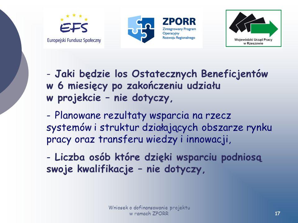 Wniosek o dofinansowanie projektu w ramach ZPORR17 - Jaki będzie los Ostatecznych Beneficjentów w 6 miesięcy po zakończeniu udziału w projekcie – nie dotyczy, - Planowane rezultaty wsparcia na rzecz systemów i struktur działających obszarze rynku pracy oraz transferu wiedzy i innowacji, - Liczba osób które dzięki wsparciu podniosą swoje kwalifikacje – nie dotyczy,