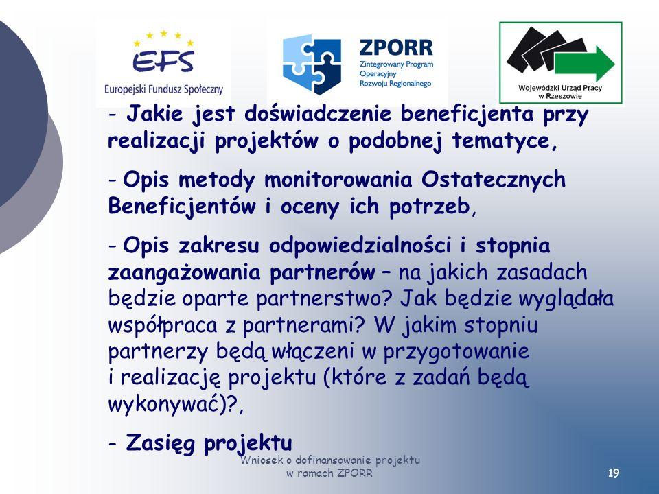 Wniosek o dofinansowanie projektu w ramach ZPORR19 - Jakie jest doświadczenie beneficjenta przy realizacji projektów o podobnej tematyce, - Opis metody monitorowania Ostatecznych Beneficjentów i oceny ich potrzeb, - Opis zakresu odpowiedzialności i stopnia zaangażowania partnerów – na jakich zasadach będzie oparte partnerstwo.