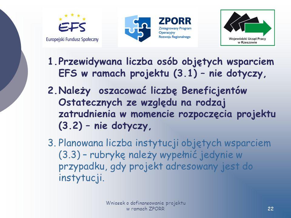 Wniosek o dofinansowanie projektu w ramach ZPORR22 1.Przewidywana liczba osób objętych wsparciem EFS w ramach projektu (3.1) – nie dotyczy, 2.Należy oszacować liczbę Beneficjentów Ostatecznych ze względu na rodzaj zatrudnienia w momencie rozpoczęcia projektu (3.2) – nie dotyczy, 3.Planowana liczba instytucji objętych wsparciem (3.3) – rubrykę należy wypełnić jedynie w przypadku, gdy projekt adresowany jest do instytucji.