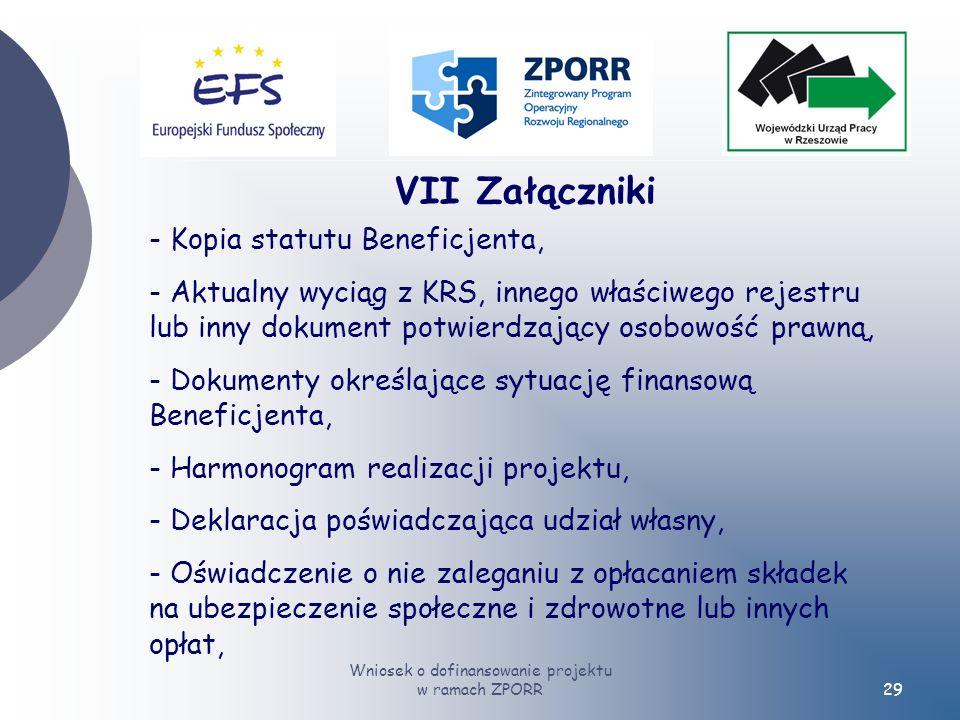 Wniosek o dofinansowanie projektu w ramach ZPORR29 VII Załączniki - Kopia statutu Beneficjenta, - Aktualny wyciąg z KRS, innego właściwego rejestru lub inny dokument potwierdzający osobowość prawną, - Dokumenty określające sytuację finansową Beneficjenta, - Harmonogram realizacji projektu, - Deklaracja poświadczająca udział własny, - Oświadczenie o nie zaleganiu z opłacaniem składek na ubezpieczenie społeczne i zdrowotne lub innych opłat,
