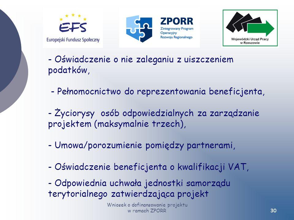Wniosek o dofinansowanie projektu w ramach ZPORR30 - Oświadczenie o nie zaleganiu z uiszczeniem podatków, - Pełnomocnictwo do reprezentowania beneficjenta, - Życiorysy osób odpowiedzialnych za zarządzanie projektem (maksymalnie trzech), - Umowa/porozumienie pomiędzy partnerami, - Oświadczenie beneficjenta o kwalifikacji VAT, - Odpowiednia uchwała jednostki samorządu terytorialnego zatwierdzająca projekt
