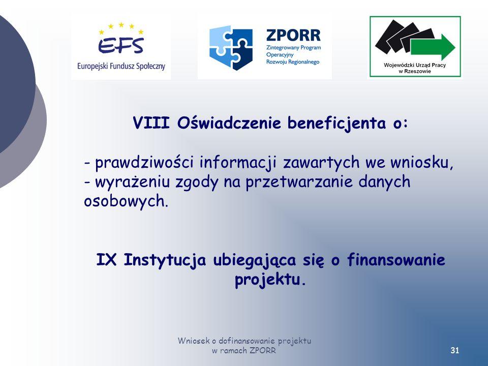 Wniosek o dofinansowanie projektu w ramach ZPORR31 VIII Oświadczenie beneficjenta o: - prawdziwości informacji zawartych we wniosku, - wyrażeniu zgody na przetwarzanie danych osobowych.