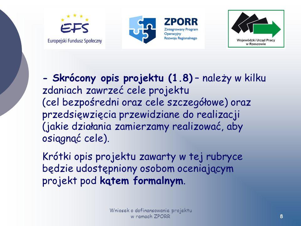 Wniosek o dofinansowanie projektu w ramach ZPORR8 - Skrócony opis projektu (1.8) – należy w kilku zdaniach zawrzeć cele projektu (cel bezpośredni oraz cele szczegółowe) oraz przedsięwzięcia przewidziane do realizacji (jakie działania zamierzamy realizować, aby osiągnąć cele).