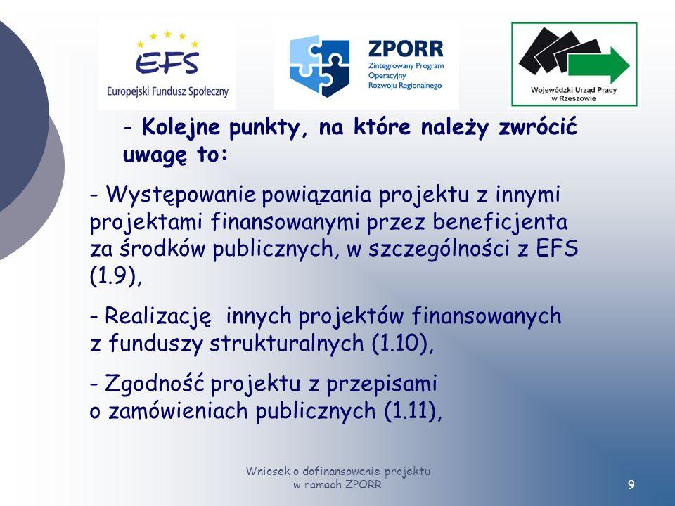Wniosek o dofinansowanie projektu w ramach ZPORR9 - Kolejne punkty, na które należy zwrócić uwagę to: - Występowanie powiązania projektu z innymi projektami finansowanymi przez beneficjenta za środków publicznych, w szczególności z EFS (1.9), - Realizację innych projektów finansowanych z funduszy strukturalnych (1.10), - Zgodność projektu z przepisami o zamówieniach publicznych (1.11),