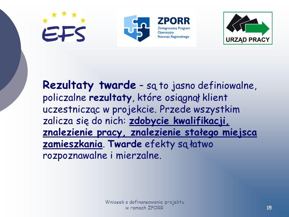 Wniosek o dofinansowanie projektu w ramach ZPORR15 Rezultaty twarde – są to jasno definiowalne, policzalne rezultaty, które osiągnął klient uczestnicząc w projekcie.