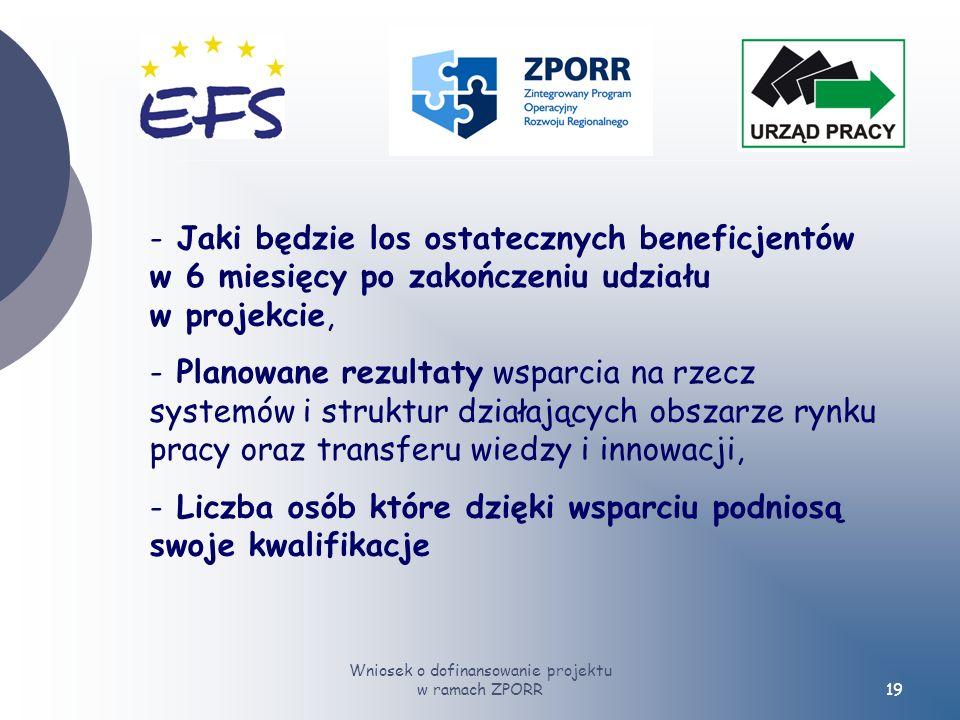 Wniosek o dofinansowanie projektu w ramach ZPORR19 - Jaki będzie los ostatecznych beneficjentów w 6 miesięcy po zakończeniu udziału w projekcie, - Planowane rezultaty wsparcia na rzecz systemów i struktur działających obszarze rynku pracy oraz transferu wiedzy i innowacji, - Liczba osób które dzięki wsparciu podniosą swoje kwalifikacje